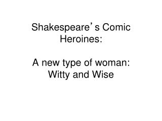 Shakespeare ' s Comic Heroines: A new type of woman: Witty and Wise
