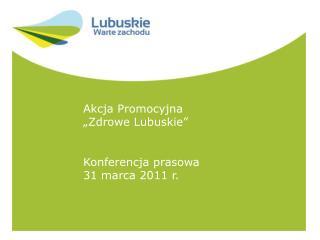 """Akcja Promocyjna  """"Zdrowe Lubuskie"""" Konferencja prasowa 31 marca 2011 r."""