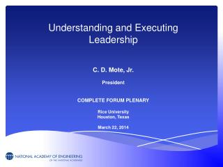 Understanding and Executing Leadership C. D. Mote, Jr. President COMPLETE FORUM PLENARY
