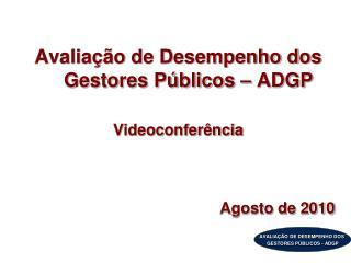 Avaliação de Desempenho dos Gestores Públicos – ADGP Videoconferência Agosto de 2010