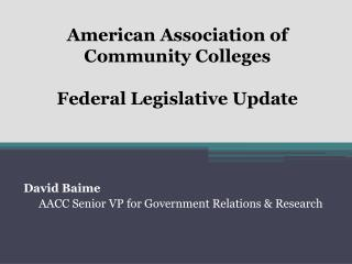 American Association of Community Colleges  Federal Legislative Update