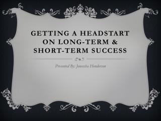 GETTING A HEADSTART ON LONG-TERM & SHORT-TERM SUCCESS