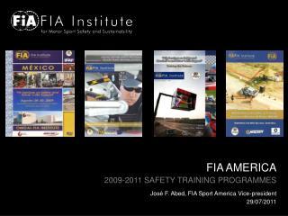 FIA AMERICA 2009-2011 SAFETY TRAINING PROGRAMMES José F. Abed, FIA Sport America Vice-president