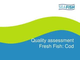 Quality assessment  Fresh Fish: Cod