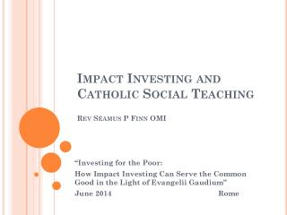 Impact  Investing and Catholic Social  Teaching Rev  S�amus  P Finn OMI