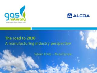 The road to 2030  A manufacturing industry perspective Sylvain Lhôte – Alcoa Europe