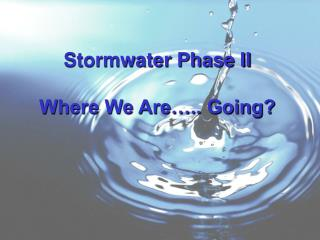 Stormwater Phase II Where We Are….. Going?