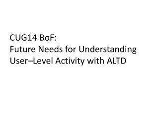 CUG14  BoF : Future  Needs for  Understanding User– Level Activity  with ALTD