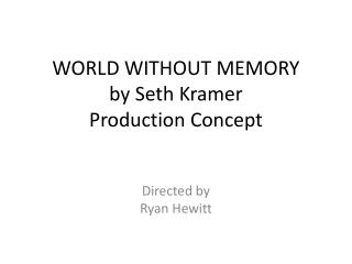 WORLD WITHOUT MEMORY by Seth Kramer Production Concept