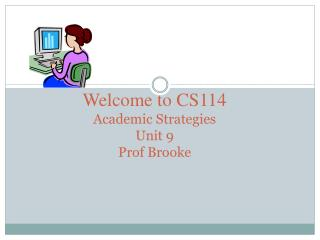 Welcome to CS114 Academic Strategies Unit 9 Prof Brooke