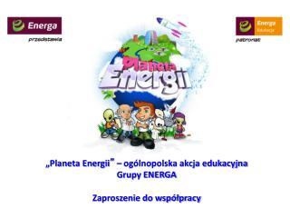 """""""Planeta Energii """"  – ogólnopolska akcja edukacyjna  Grupy ENERGA Zaproszenie do współpracy"""