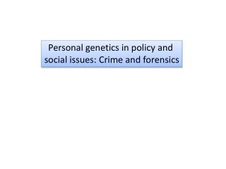 Personal genetics in policy and  social issues: Crime and forensics