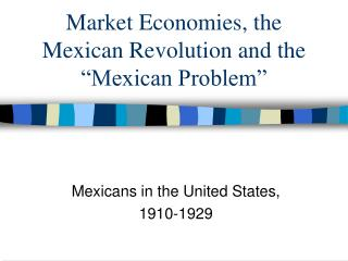 Market Economies, the  Mexican Revolution and the �Mexican Problem�