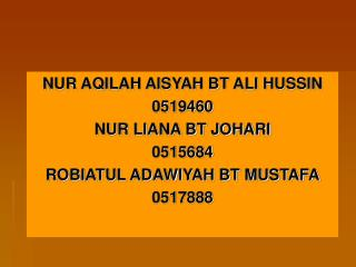 NUR AQILAH AISYAH BT ALI HUSSIN 0519460 NUR LIANA BT JOHARI 0515684 ROBIATUL ADAWIYAH BT MUSTAFA