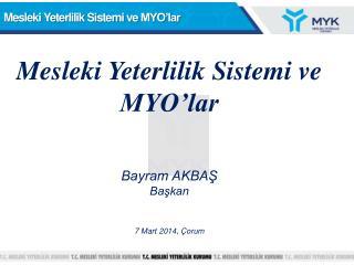 Mesleki Yeterlilik Sistemi ve  MYO'lar Bayram AKBAŞ Başkan 7 Mart  2014, Çorum