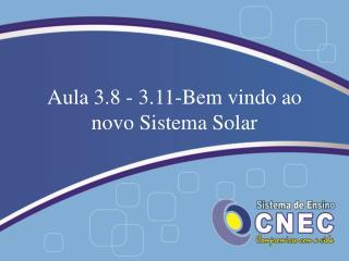 Aula 3.8 - 3.11-Bem vindo ao novo Sistema Solar
