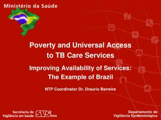 Poverty and Universal Access to TB Care Services  Improving Availability of Services: The Example of Brazil   NTP Coordi