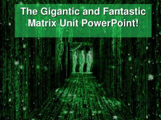 The Gigantic and Fantastic Matrix Unit PowerPoint!