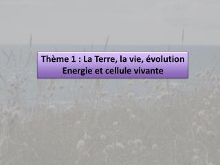 Thème 1 : La Terre, la vie, évolution Energie et cellule vivante
