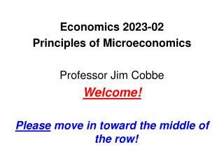 Economics 2023-02  Principles of Microeconomics Professor Jim Cobbe Welcome!