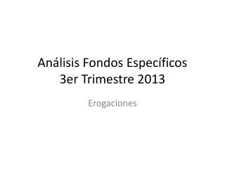 Análisis Fondos Específicos  3er Trimestre 2013