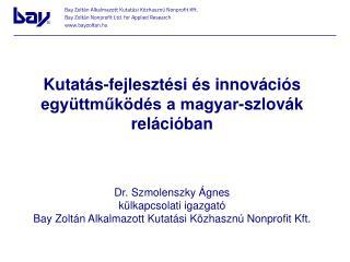 Kutatás-fejlesztési és innovációs együttműködés a magyar-szlovák relációban Dr. Szmolenszky Ágnes