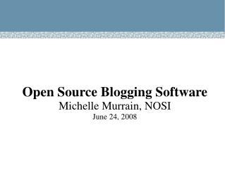 Open Source Blogging Software Michelle Murrain, NOSI June 24, 2008