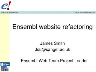 Ensembl website refactoring James Smith Js5@sanger.ac.uk Ensembl Web Team Project Leader