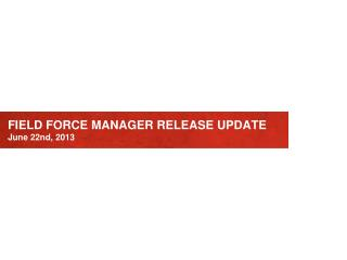 FIELD FORCE MANAGER RELEASE UPDATE June 22nd, 2013