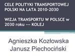 CELE POLITYKI TRANSPORTOWEJ POLSKI NA LATA 2010-2030  WIZJA TRANSPORTU W POLSCE w 2030 roku --- KOLEJ