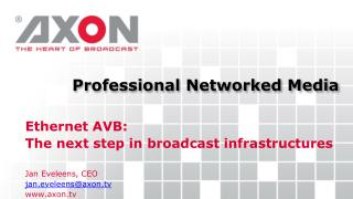 Ethernet AVB: The next step in broadcast infrastructures Jan  Eveleens, CEO jan.eveleens@axon