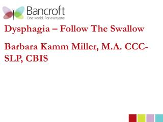 Dysphagia � Follow The Swallow Barbara Kamm Miller, M.A. CCC-SLP, CBIS