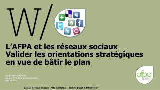 L'AFPA et les réseaux sociaux Valider les orientations stratégiques en vue de bâtir le plan