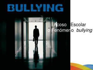 Acoso    Escolar o Fenómen o   bullying