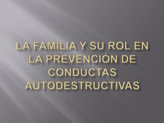 LA FAMILIA Y SU ROL EN LA PREVENCI ÓN DE CONDUCTAS AUTODESTRUCTIVAS