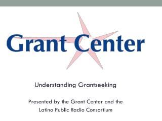 Understanding Grantseeking Presented by the Grant Center and the  Latino Public Radio Consortium