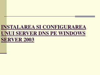 INSTALAREA SI CONFIGURAREA UNUI SERVER DNS PE WINDOWS SERVER 2003