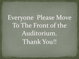 Everyone  Please Move To The Front of the Auditorium. Thank You!!