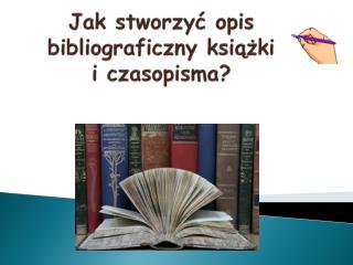 Jak stworzyć opis bibliograficzny książki        i czasopisma?