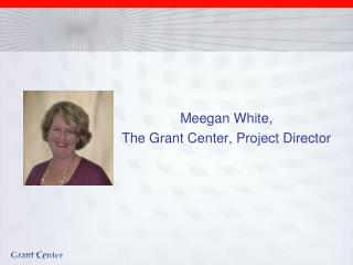 Meegan White,  The Grant Center, Project Director
