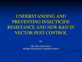 UNDERSTANDING AND PREVENTING INSECTICIDE RESISTANCE AND NEW R&D IN VECTOR PEST CONTROL