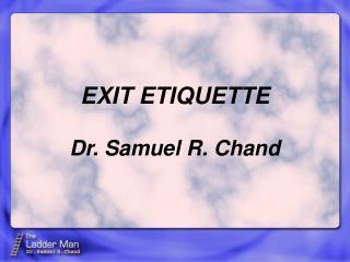 EXIT ETIQUETTE Dr. Samuel R. Chand