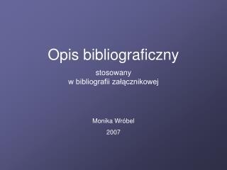 Opis bibliograficzny  stosowany  w bibliografii załącznikowej Monika Wróbel 2007