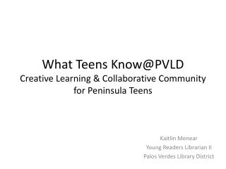 What Teens  Know@PVLD Creative Learning & Collaborative Community for Peninsula Teens