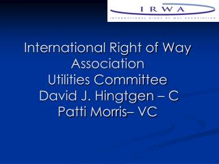 International Right of Way Association  Utilities Committee  David J. Hingtgen   C Patti Morris  VC