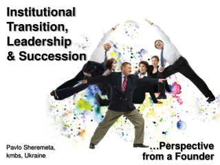 Institutional Transition, Leadership  & Succession