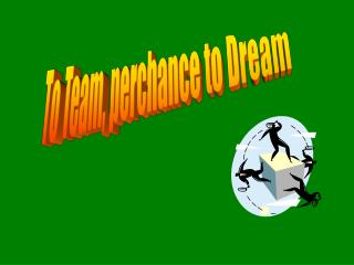 To Team, perchance to Dream