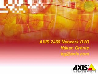 AXIS 2460 Network DVR Håkan Grönte hg@axis