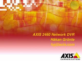 AXIS 2460 Network DVR Håkan Grönte hg@axis