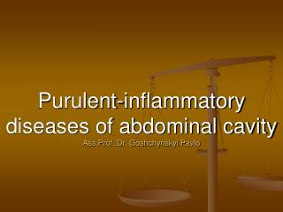 Purulent-inflammatory diseases of abdominal cavity Ass.Prof. Dr. Goshchynskyi Pavlo